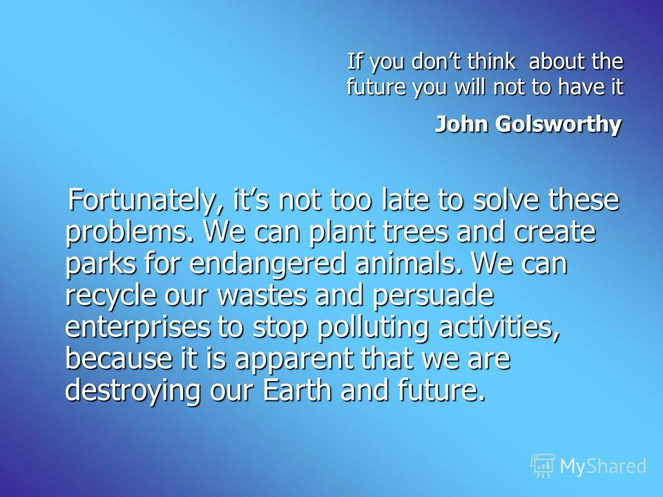 If you dont think about the future you will not to have it If you dont think about the future you will not to have it John Golsworthy John Golsworthy Fortunately, its not too late to solve these problems. We can plant trees and create parks for endan