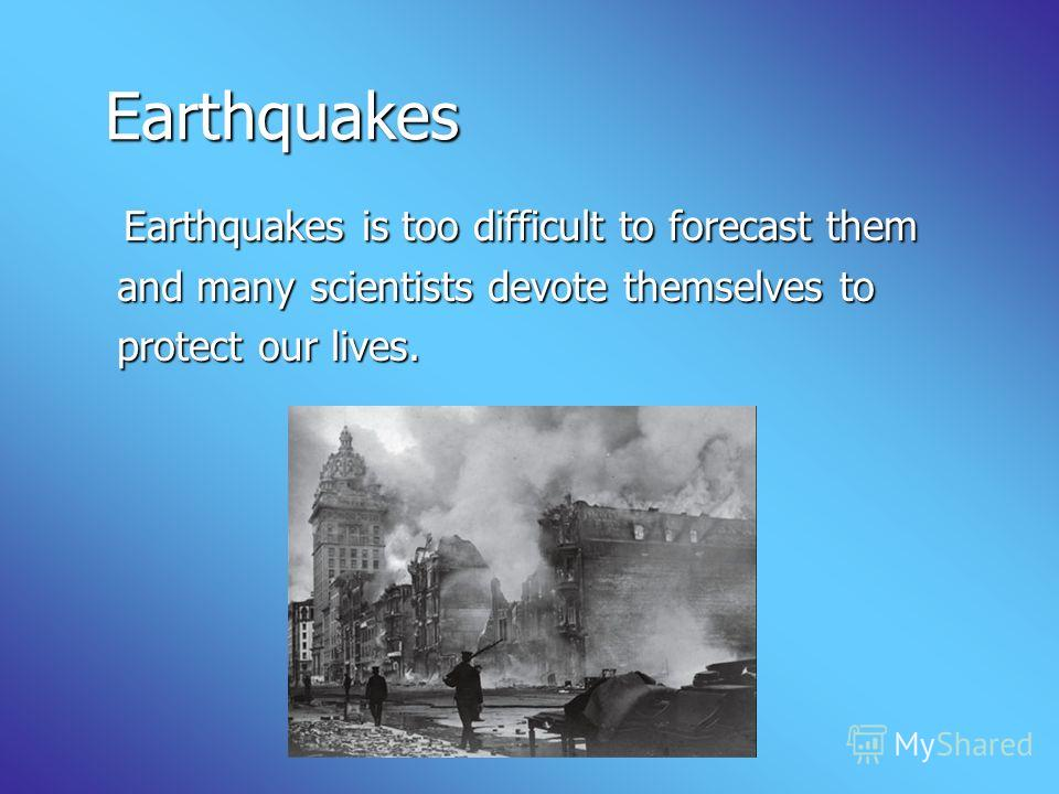 Earthquakes Earthquakes is too difficult to forecast them and many scientists devote themselves to protect our lives.