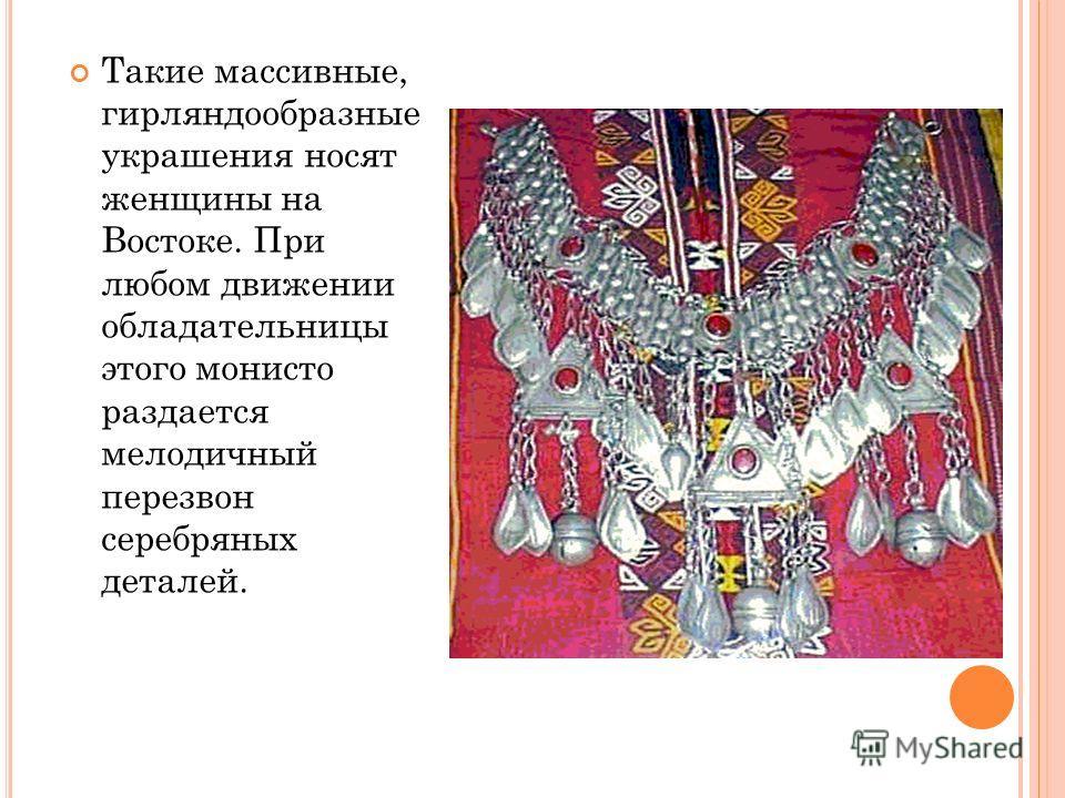 Такие массивные, гирляндообразные украшения носят женщины на Востоке. При любом движении обладательницы этого монисто раздается мелодичный перезвон серебряных деталей.