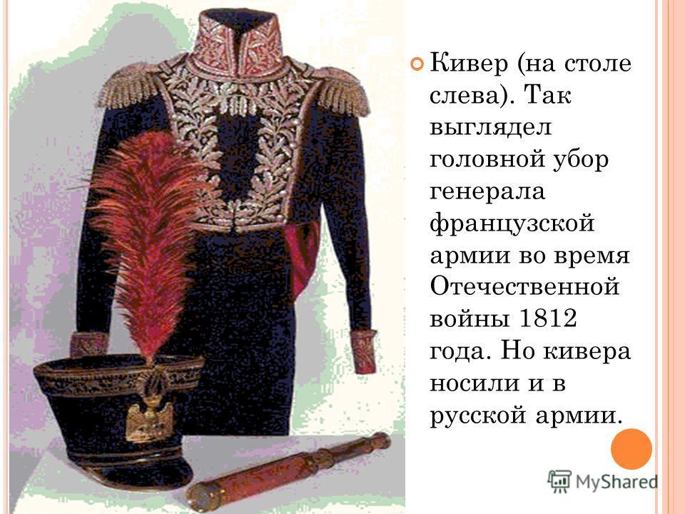 Кивер (на столе слева). Так выглядел головной убор генерала французской армии во время Отечественной войны 1812 года. Но кивера носили и в русской армии.