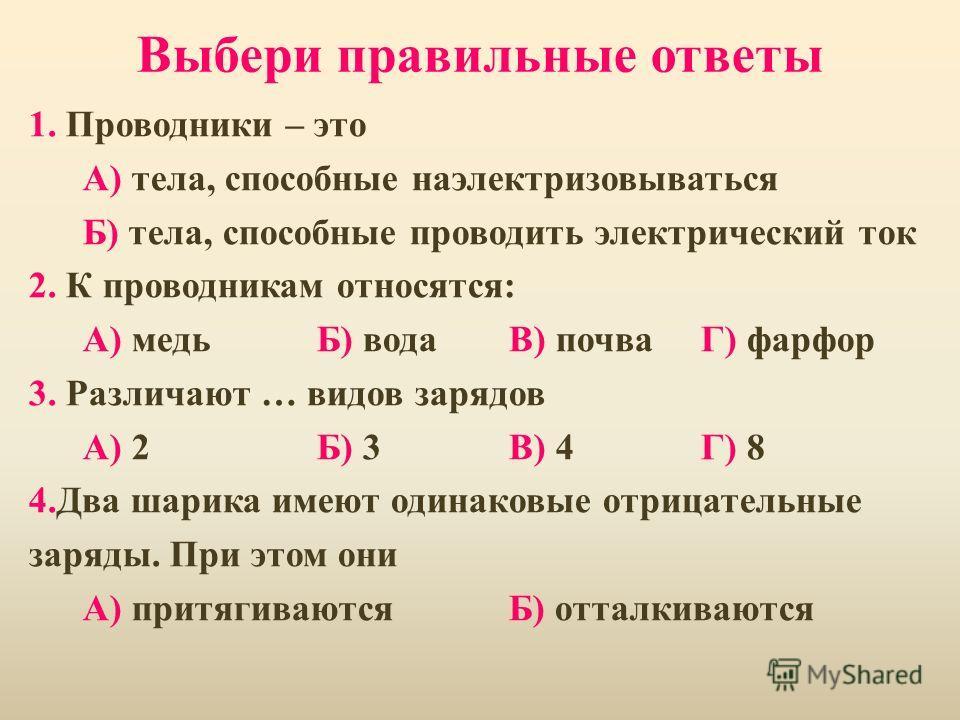 Выбери правильные ответы 1. Проводники – это А) тела, способные наэлектризовываться Б) тела, способные проводить электрический ток 2. К проводникам относятся: А) медьБ) водаВ) почваГ) фарфор 3. Различают … видов зарядов А) 2Б) 3В) 4Г) 8 4.Два шарика