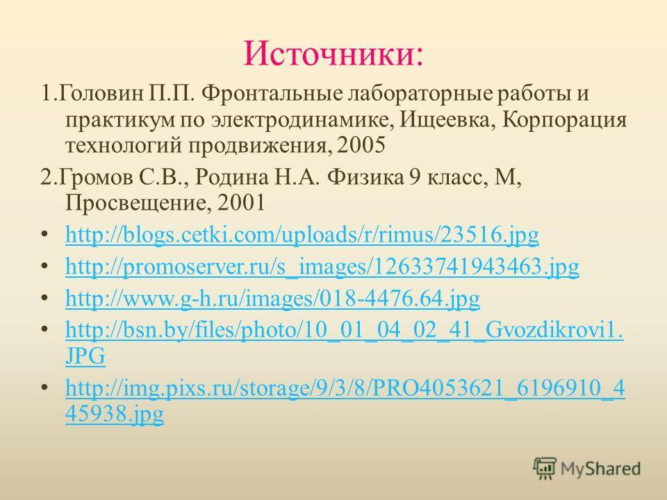 Источники: 1.Головин П.П. Фронтальные лабораторные работы и практикум по электродинамике, Ищеевка, Корпорация технологий продвижения, 2005 2.Громов С.В., Родина Н.А. Физика 9 класс, М, Просвещение, 2001 http://blogs.cetki.com/uploads/r/rimus/23516.jp