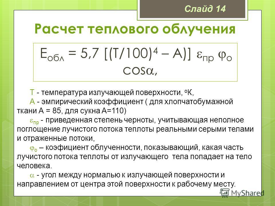 Расчет теплового облучения Е обл = 5,7 [(Т/100) 4 – А)] пр о cos, Т - температура излучающей поверхности, о К, А - эмпирический коэффициент ( для хлопчатобумажной ткани А = 85, для сукна А=110) пр - приведенная степень черноты, учитывающая неполное п