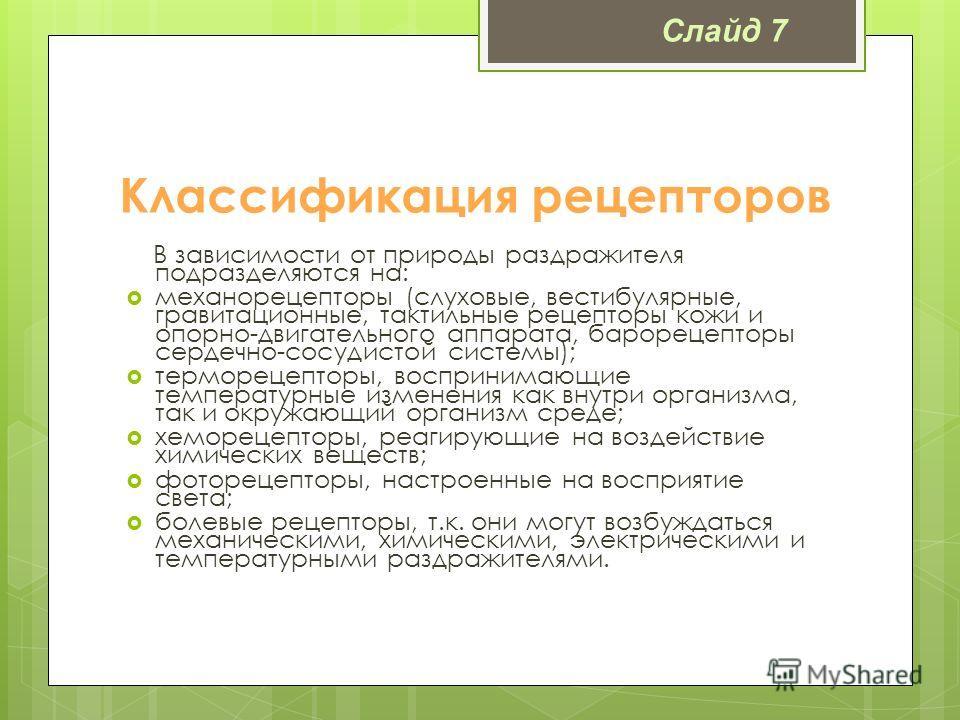 Классификация рецепторов В зависимости от природы раздражителя подразделяются на: механорецепторы (слуховые, вестибулярные, гравитационные, тактильные рецепторы кожи и опорно-двигательного аппарата, барорецепторы сердечно-сосудистой системы); терморе