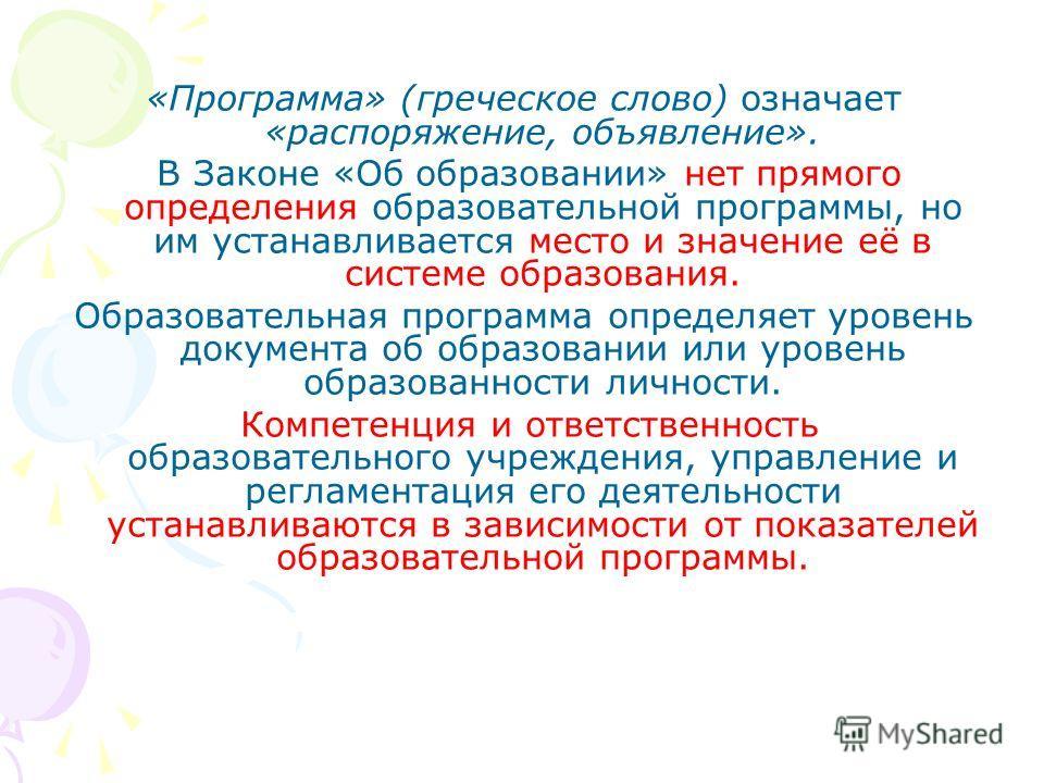 «Программа» (греческое слово) означает «распоряжение, объявление». В Законе «Об образовании» нет прямого определения образовательной программы, но им устанавливается место и значение её в системе образования. Образовательная программа определяет уров