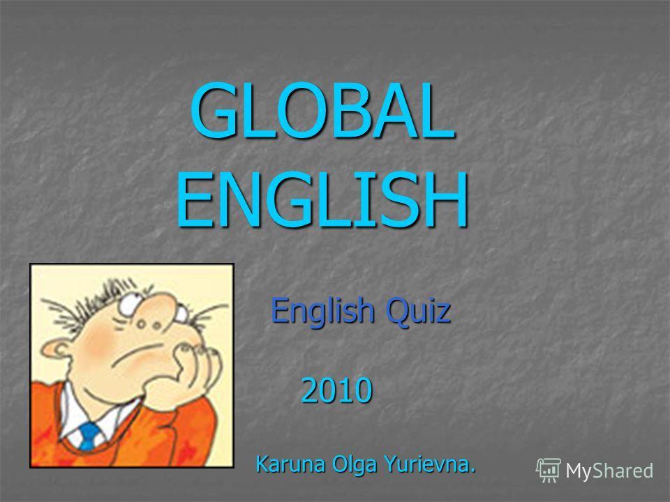GLOBAL ENGLISH English Quiz English Quiz 2010 2010 Karuna Olga Yurievna. Karuna Olga Yurievna.