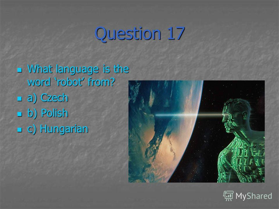 Question 17 What language is the word robot from? What language is the word robot from? a) Czech a) Czech b) Polish b) Polish c) Hungarian c) Hungarian