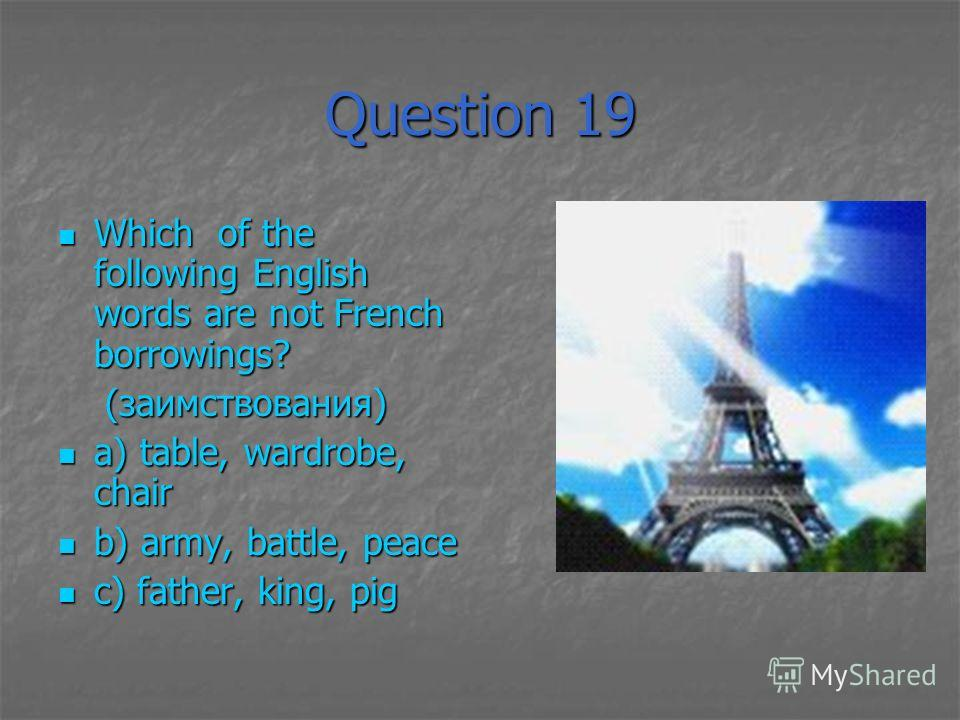 Question 19 Which of the following English words are not French borrowings? Which of the following English words are not French borrowings? (заимствования) (заимствования) a) table, wardrobe, chair a) table, wardrobe, chair b) army, battle, peace b)