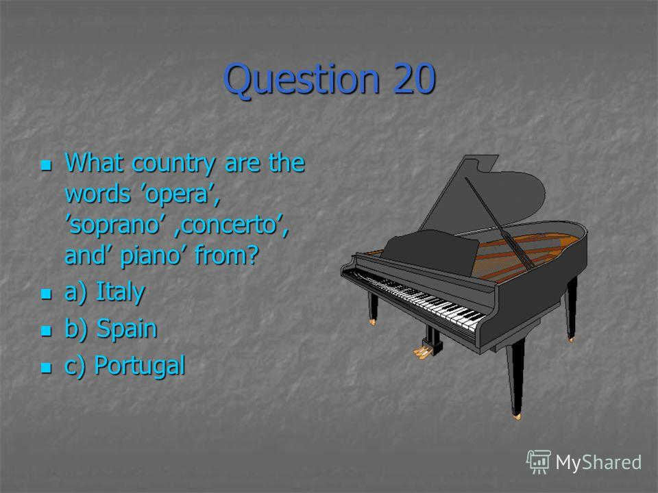 Question 20 What country are the words opera, soprano,concerto, and piano from? What country are the words opera, soprano,concerto, and piano from? a) Italy a) Italy b) Spain b) Spain c) Portugal c) Portugal