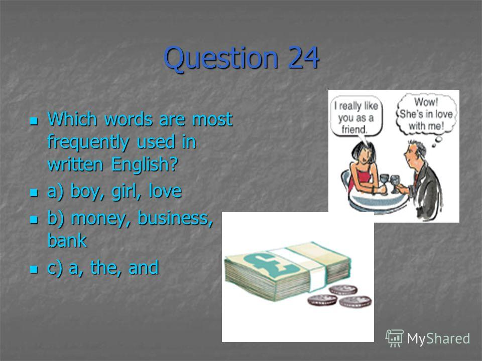 Question 24 Which words are most frequently used in written English? Which words are most frequently used in written English? a) boy, girl, love a) boy, girl, love b) money, business, bank b) money, business, bank c) a, the, and c) a, the, and