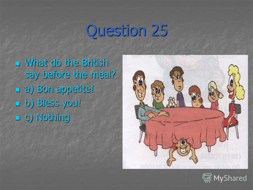 Question 25 What do the British say before the meal? What do the British say before the meal? a) Bon appetite! a) Bon appetite! b) Bless you! b) Bless you! c) Nothing c) Nothing