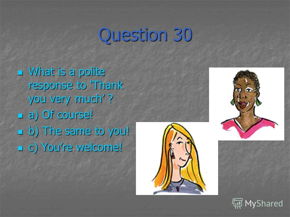 Question 30 What is a polite response to Thank you very much ? What is a polite response to Thank you very much ? a) Of course! a) Of course! b) The same to you! b) The same to you! c) Youre welcome! c) Youre welcome!