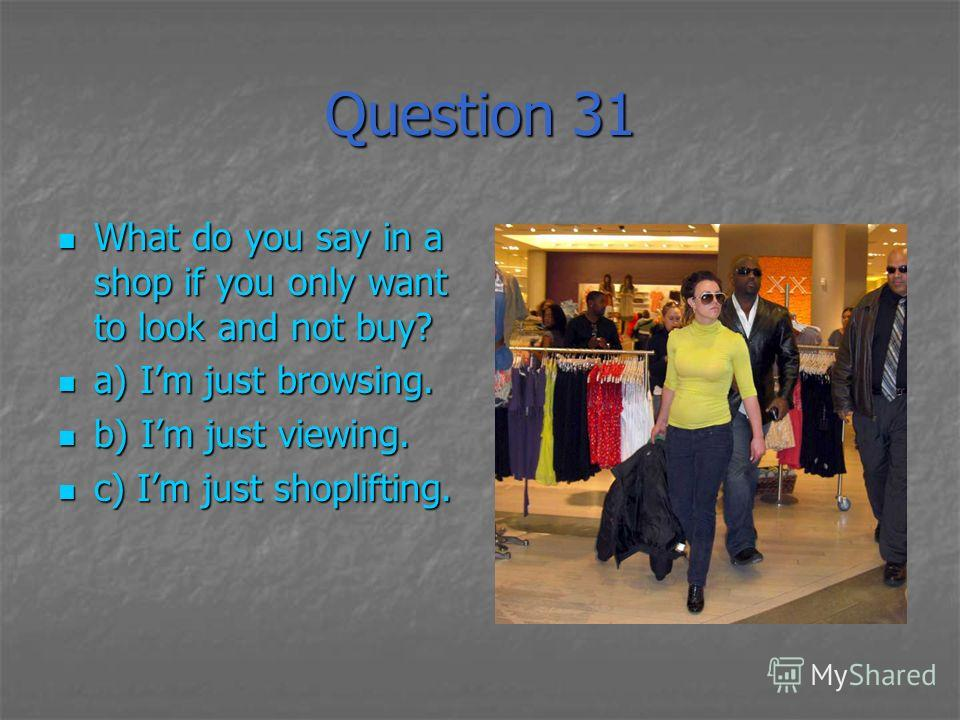 Question 31 What do you say in a shop if you only want to look and not buy? What do you say in a shop if you only want to look and not buy? a) Im just browsing. a) Im just browsing. b) Im just viewing. b) Im just viewing. c) Im just shoplifting. c) I