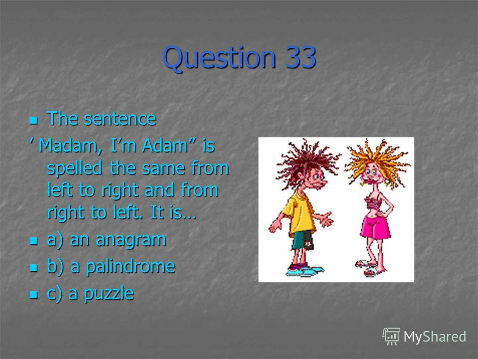 Question 33 The sentence The sentence Madam, Im Adam is spelled the same from left to right and from right to left. It is… Madam, Im Adam is spelled the same from left to right and from right to left. It is… a) an anagram a) an anagram b) a palindrom