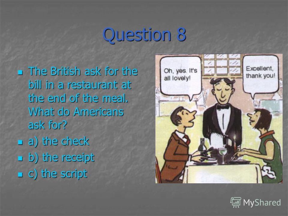 Question 8 The British ask for the bill in a restaurant at the end of the meal. What do Americans ask for? The British ask for the bill in a restaurant at the end of the meal. What do Americans ask for? a) the check a) the check b) the receipt b) the