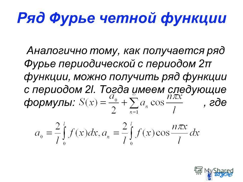 Ряд Фурье четной функции Аналогично тому, как получается ряд Фурье периодической с периодом 2π функции, можно получить ряд функции с периодом 2l. Тогда имеем следующие формулы:, где