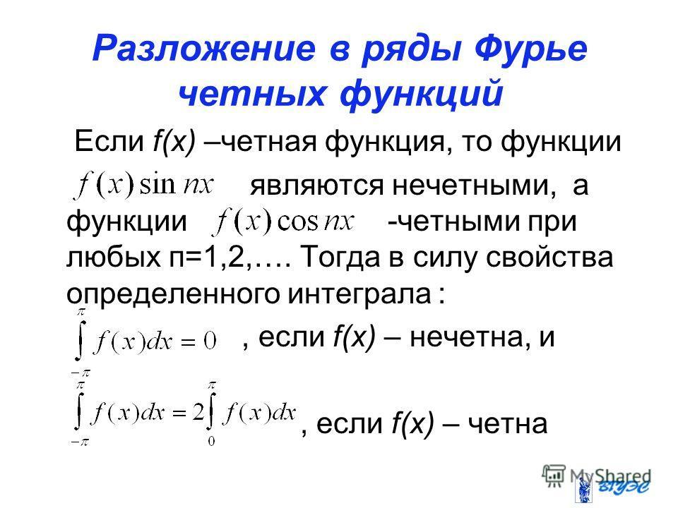 Разложение в ряды Фурье четных функций Если f(x) –четная функция, то функции являются нечетными, а функции -четными при любых п=1,2,…. Тогда в силу свойства определенного интеграла :, если f(x) – нечетна, и, если f(x) – четна