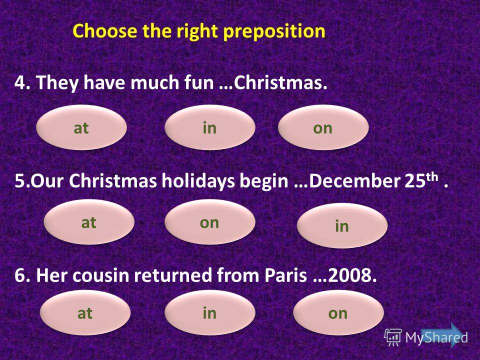 on in at Choose the right preposition 1.My lessons begin …8.30 every day. 2.We dont go to school …Sunday. at in on 3. Students have holidays … December. in at on