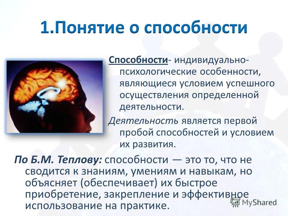 Способности- индивидуально- психологические особенности, являющиеся условием успешного осуществления определенной деятельности. Деятельность является первой пробой способностей и условием их развития. По Б.М. Теплову: способности это то, что не своди