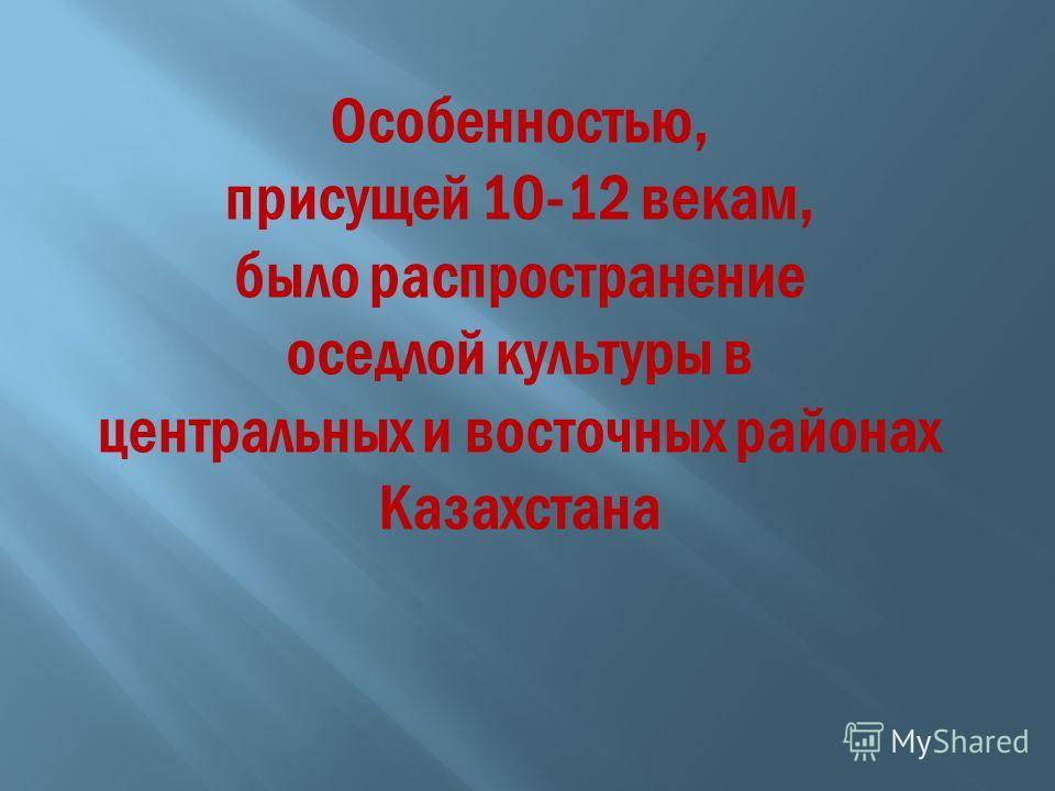 Особенностью, присущей 10-12 векам, было распространение оседлой культуры в центральных и восточных районах Казахстана