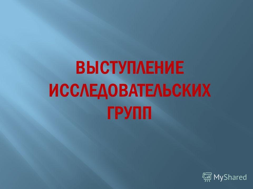 ВЫСТУПЛЕНИЕ ИССЛЕДОВАТЕЛЬСКИХ ГРУПП