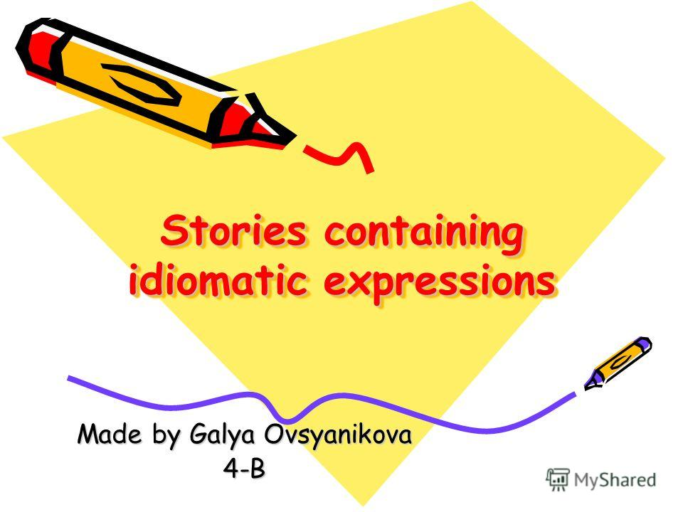 Stories containing idiomatic expressions Made by Galya Ovsyanikova 4-B