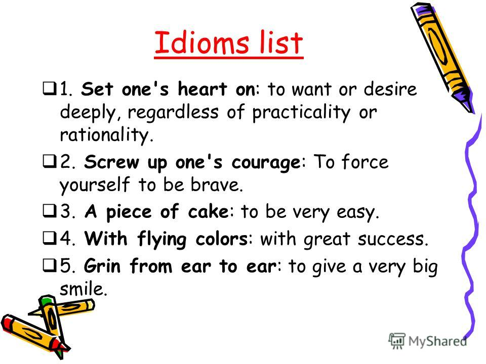 Idioms list 1. Set one's heart on: to want or desire deeply, regardless of practicality or rationality. 2. Screw up one's courage: To force yourself to be brave. 3. A piece of cake: to be very easy. 4. With flying colors: with great success. 5. Grin