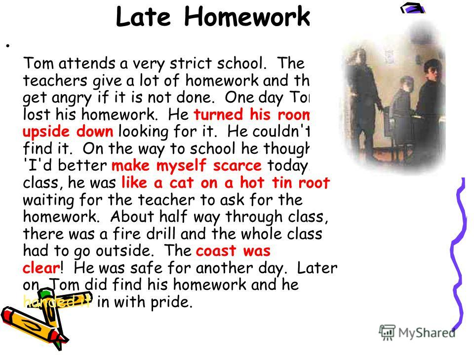 Late Homework Tom attends a very strict school. The teachers give a lot of homework and they get angry if it is not done. One day Tom lost his homework. He turned his room upside down looking for it. He couldn't find it. On the way to school he thoug