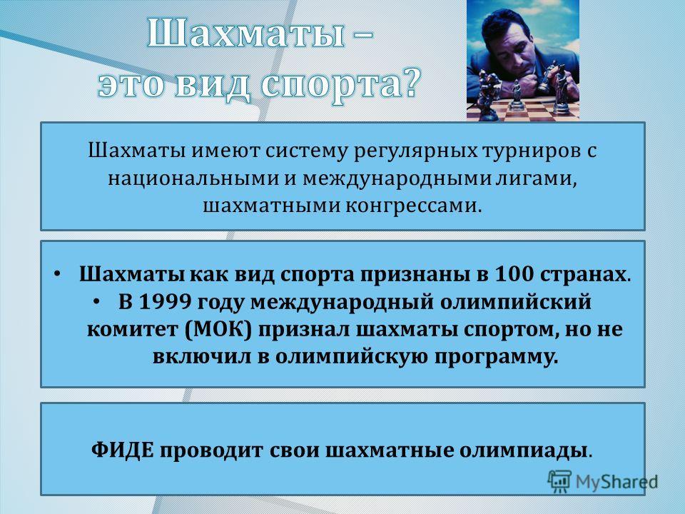 Шахматы имеют систему регулярных турниров с национальными и международными лигами, шахматными конгрессами. Шахматы как вид спорта признаны в 100 странах. В 1999 году международный олимпийский комитет ( МОК ) признал шахматы спортом, но не включил в о