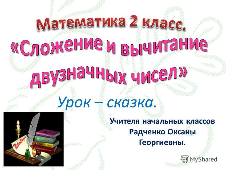 Урок – сказка. Учителя начальных классов Радченко Оксаны Георгиевны.