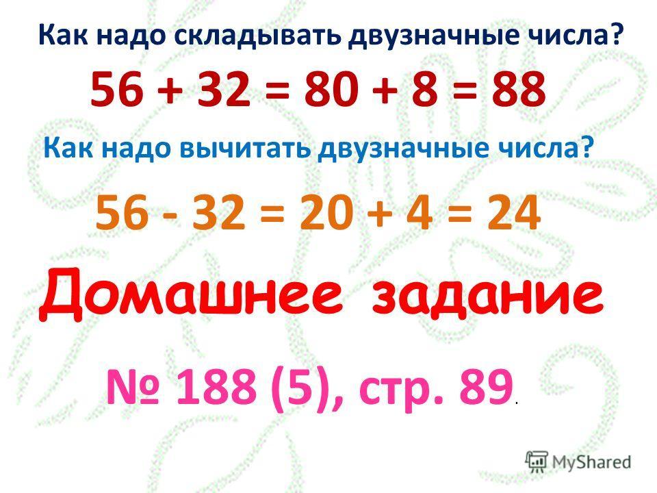 Как надо складывать двузначные числа? 56 + 32 = 80 + 8 = 88 Как надо вычитать двузначные числа? 56 - 32 = 20 + 4 = 24 Домашнее задание 188 (5), стр. 89.