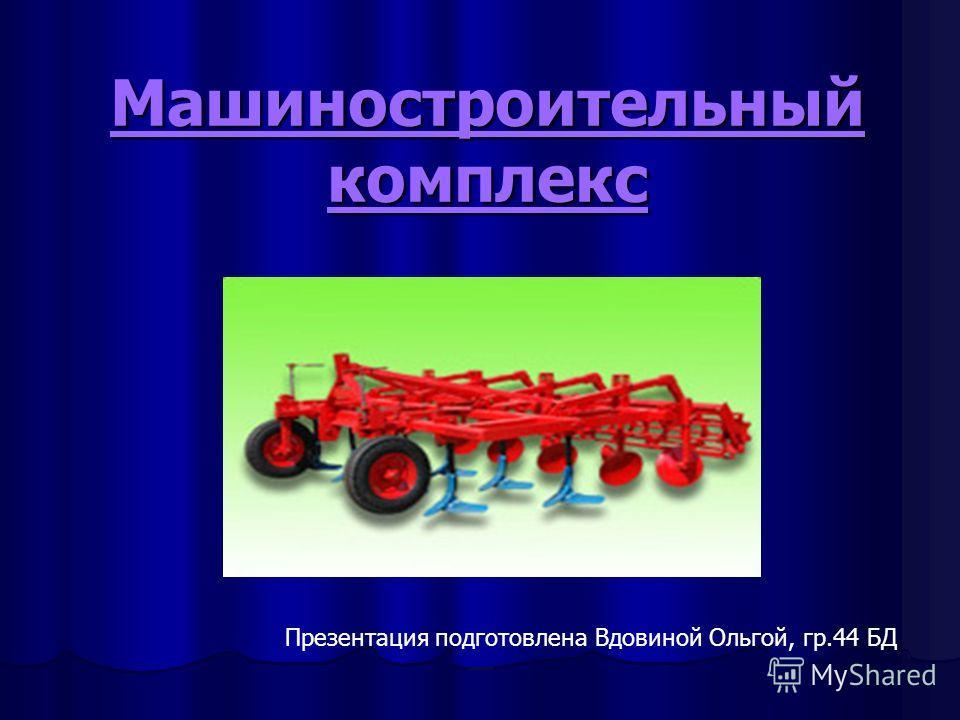 Машиностроительный комплекс Презентация подготовлена Вдовиной Ольгой, гр.44 БД