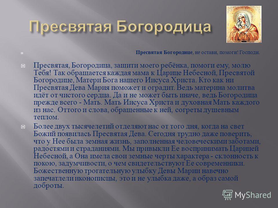 Пресвятая Богородице, не остави, помоги ! Господи. Пресвятая, Богородица, защити моего ребёнка, помоги ему, молю Тебя ! Так обращается каждая мама к Царице Небесной, Пресвятой Богородице, Матери Бога нашего Иисуса Христа. Кто как ни Пресвятая Дева Ма