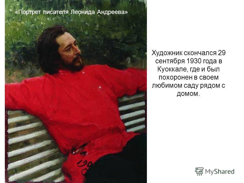 Художник скончался 29 сентября 1930 года в Куоккале, где и был похоронен в своем любимом саду рядом с домом. «Портрет писателя Леонида Андреева»