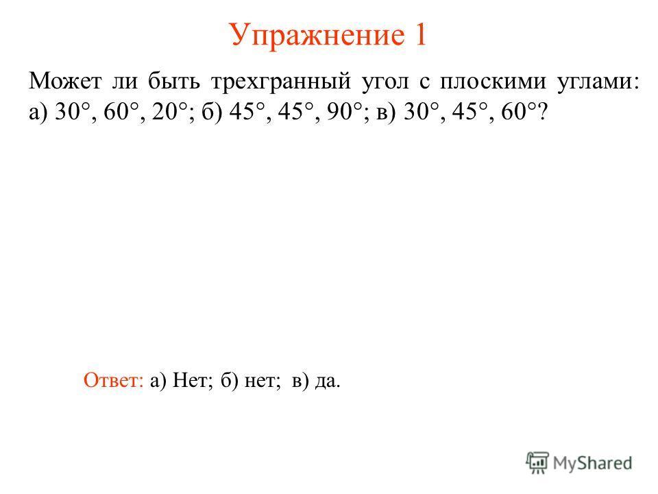 Упражнение 1 Может ли быть трехгранный угол с плоскими углами: а) 30°, 60°, 20°; б) 45°, 45°, 90°; в) 30°, 45°, 60°? Ответ: а) Нет;б) нет;в) да.