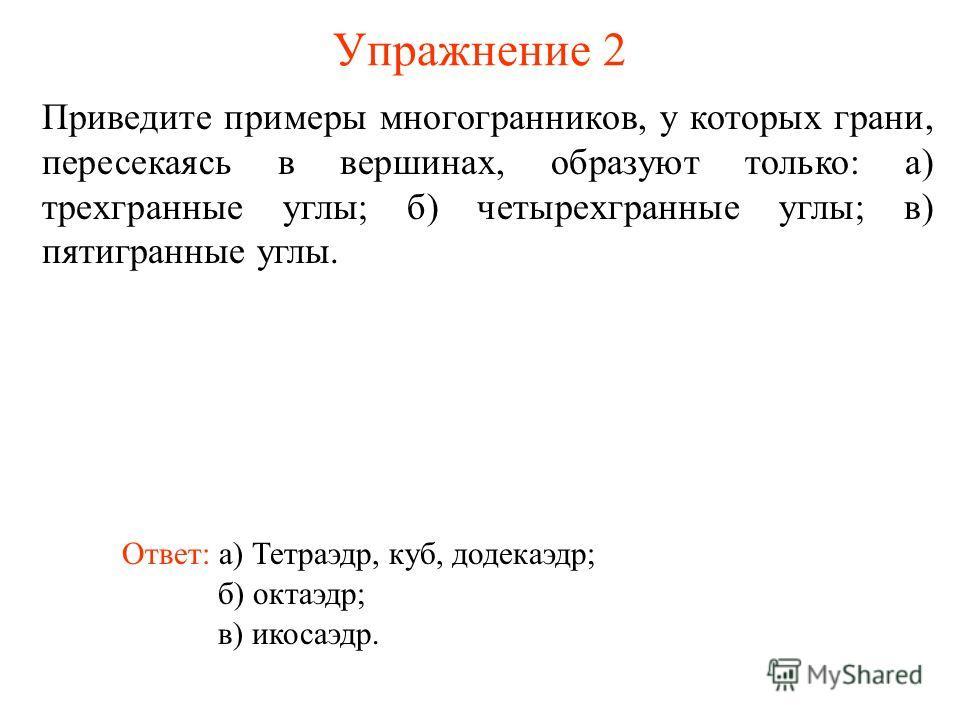 Упражнение 2 Приведите примеры многогранников, у которых грани, пересекаясь в вершинах, образуют только: а) трехгранные углы; б) четырехгранные углы; в) пятигранные углы. Ответ: а) Тетраэдр, куб, додекаэдр; б) октаэдр; в) икосаэдр.