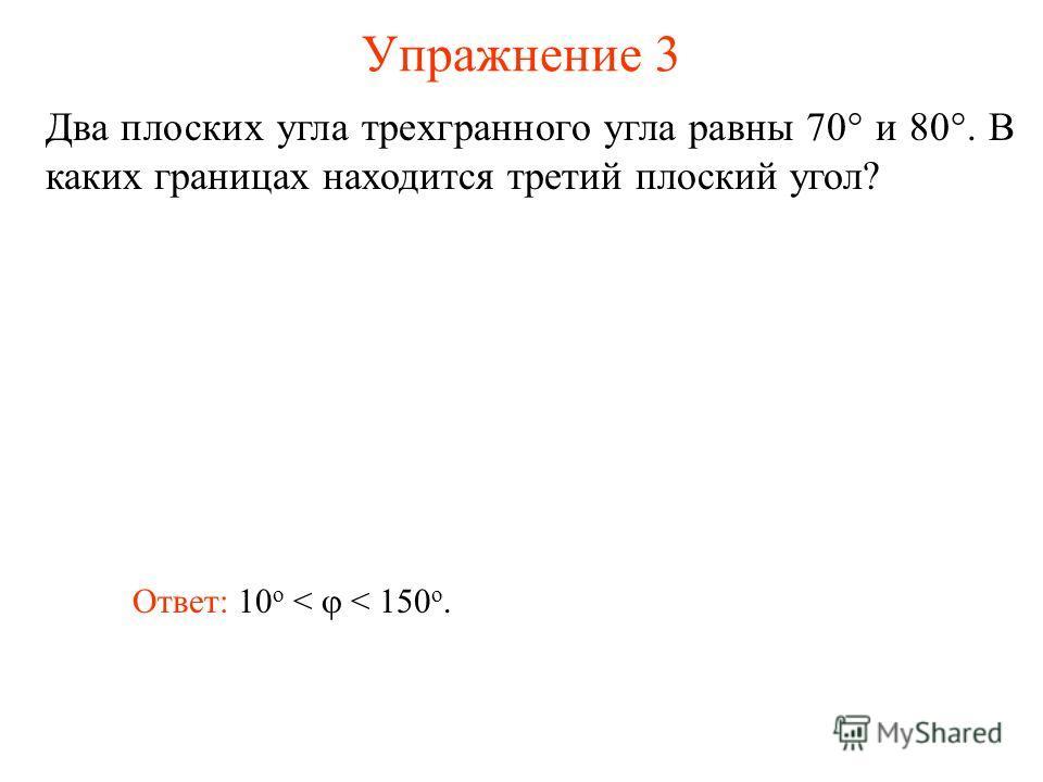 Упражнение 3 Два плоских угла трехгранного угла равны 70° и 80°. В каких границах находится третий плоский угол? Ответ: 10 о < < 150 о.