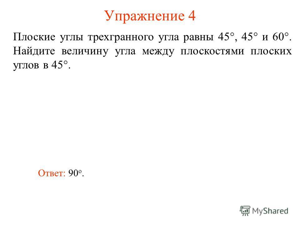 Упражнение 4 Плоские углы трехгранного угла равны 45°, 45° и 60°. Найдите величину угла между плоскостями плоских углов в 45°. Ответ: 90 о.
