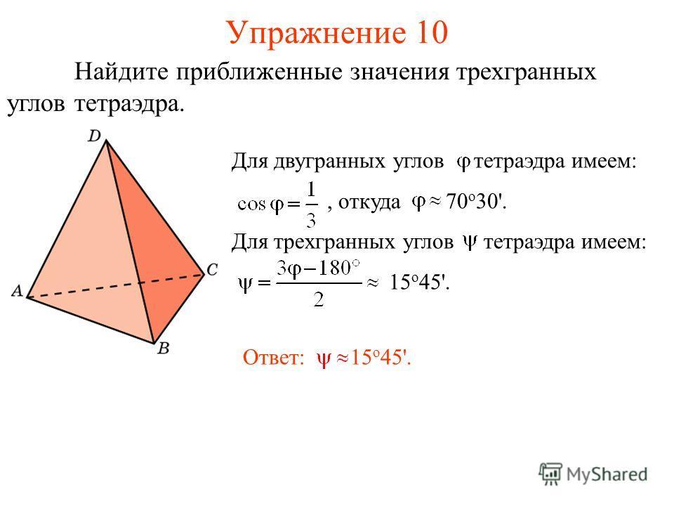 Упражнение 10 Для двугранных углов тетраэдра имеем:, откуда 70 о 30'. Для трехгранных углов тетраэдра имеем: 15 о 45'. Ответ: 15 о 45'. Найдите приближенные значения трехгранных углов тетраэдра.
