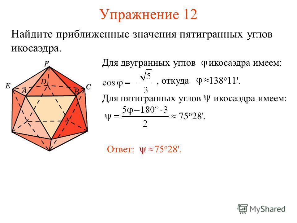 Упражнение 12 Найдите приближенные значения пятигранных углов икосаэдра. Для двугранных углов икосаэдра имеем:, откуда 138 о 11'. Для пятигранных углов икосаэдра имеем: 75 о 28'. Ответ: 75 о 28'.