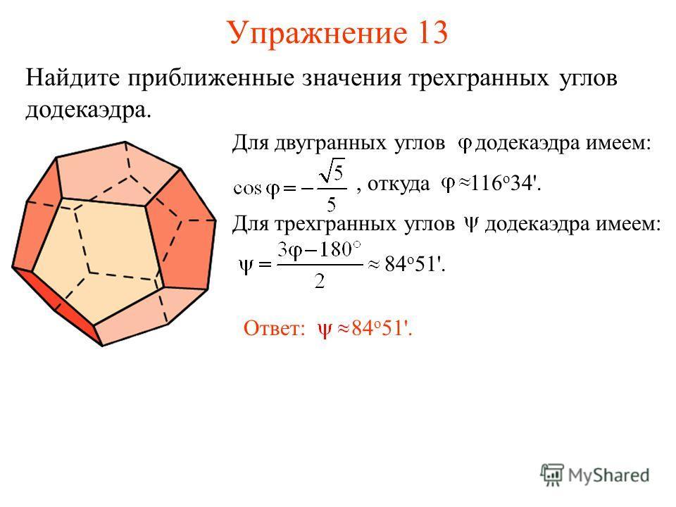 Упражнение 13 Для двугранных углов додекаэдра имеем:, откуда 116 о 34'. Для трехгранных углов додекаэдра имеем: 84 о 51'. Ответ: 84 о 51'. Найдите приближенные значения трехгранных углов додекаэдра.