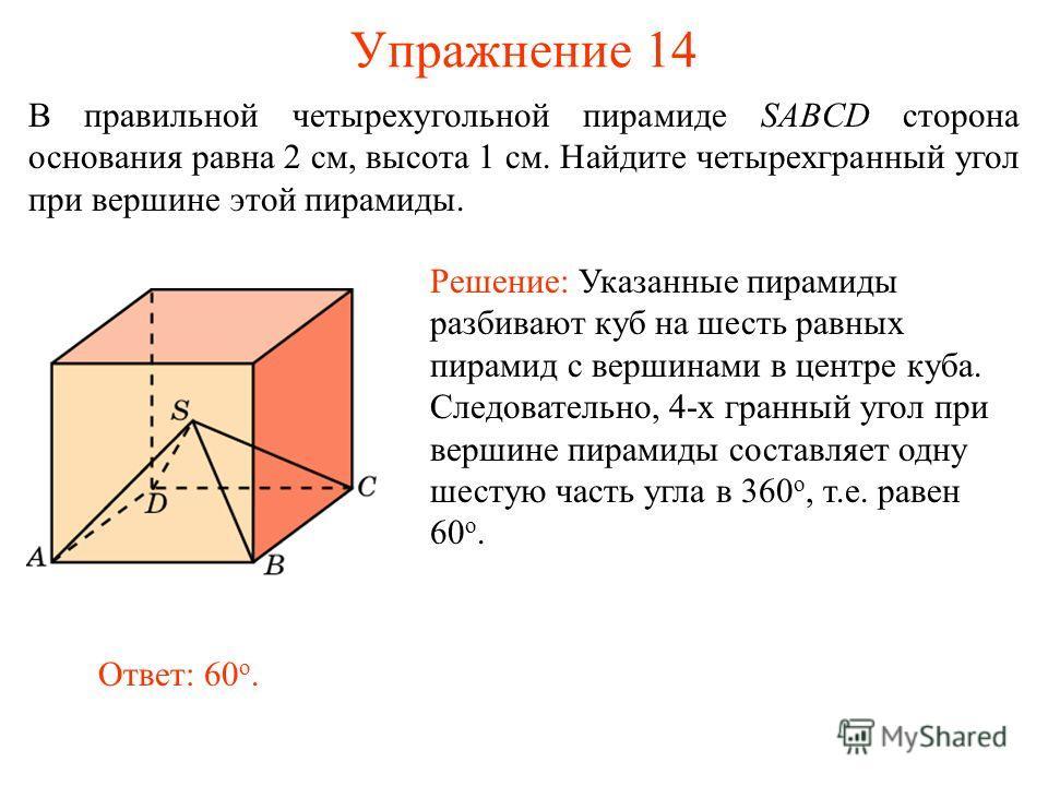 Упражнение 14 В правильной четырехугольной пирамиде SABCD сторона основания равна 2 см, высота 1 см. Найдите четырехгранный угол при вершине этой пирамиды. Решение: Указанные пирамиды разбивают куб на шесть равных пирамид с вершинами в центре куба. С