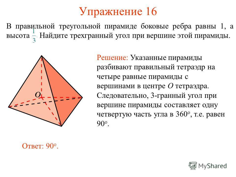 Упражнение 16 В правильной треугольной пирамиде боковые ребра равны 1, а высота Найдите трехгранный угол при вершине этой пирамиды. Решение: Указанные пирамиды разбивают правильный тетраэдр на четыре равные пирамиды с вершинами в центре O тетраэдра.