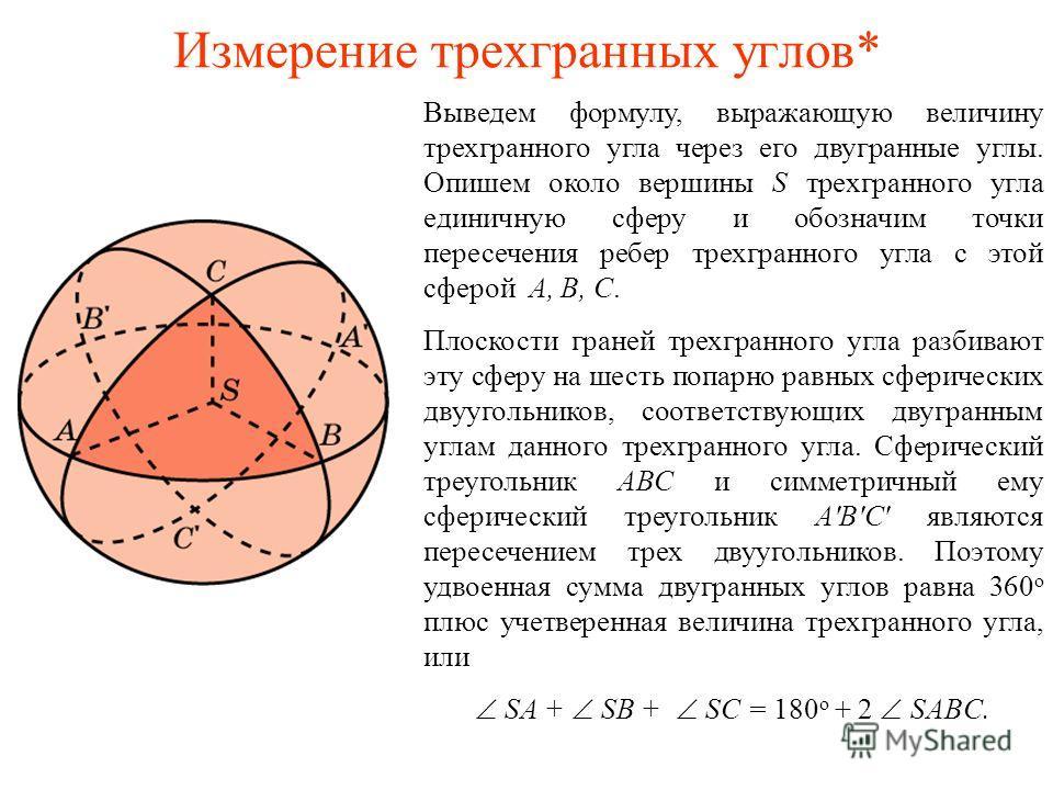 Измерение трехгранных углов* Выведем формулу, выражающую величину трехгранного угла через его двугранные углы. Опишем около вершины S трехгранного угла единичную сферу и обозначим точки пересечения ребер трехгранного угла с этой сферой A, B, C. Плоск