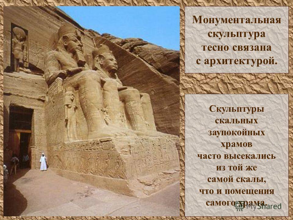 Монументальная скульптура тесно связана с архитектурой. Скульптуры скальных заупокойных храмов часто высекались из той же самой скалы, что и помещения самого храма.