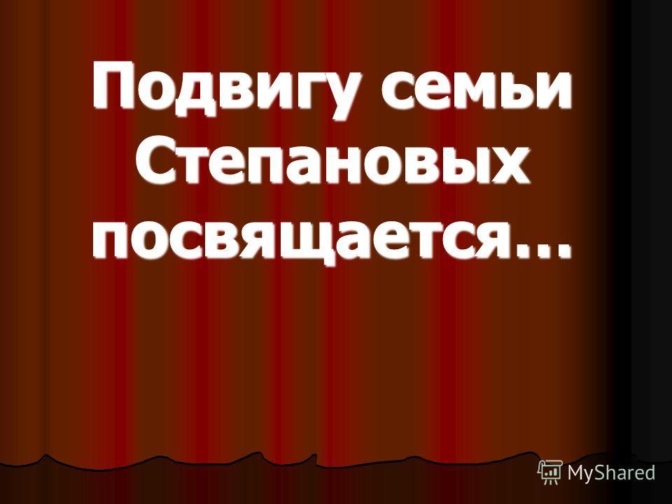 Подвигу семьи Степановых посвящается…