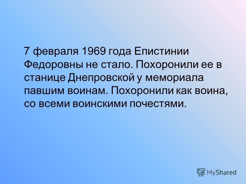 7 февраля 1969 года Епистинии Федоровны не стало. Похоронили ее в станице Днепровской у мемориала павшим воинам. Похоронили как воина, со всеми воинскими почестями.