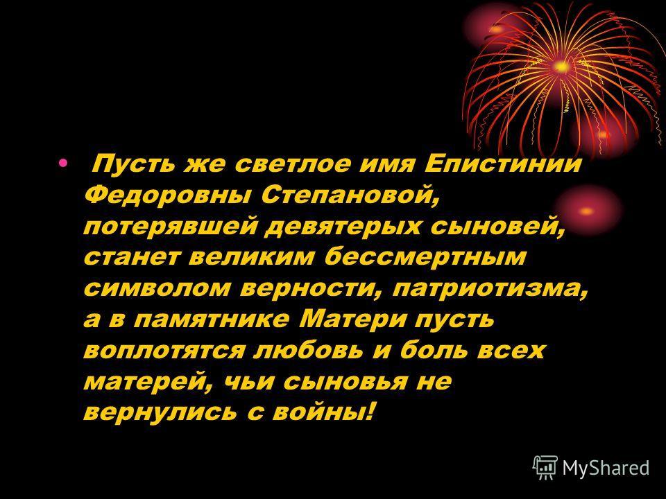 Пусть же светлое имя Епистинии Федоровны Степановой, потерявшей девятерых сыновей, станет великим бессмертным символом верности, патриотизма, а в памятнике Матери пусть воплотятся любовь и боль всех матерей, чьи сыновья не вернулись с войны!