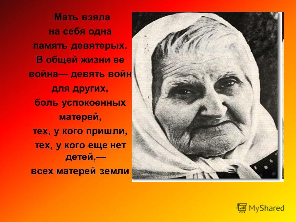 ... Мать взяла на себя одна память девятерых. В общей жизни ее война девять войн для других, боль успокоенных матерей, тех, у кого пришли, тех, у кого еще нет детей, всех матерей земли