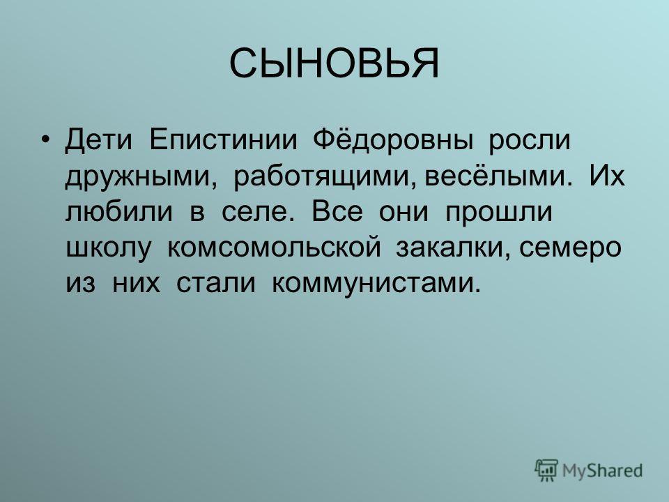 СЫНОВЬЯ Дети Епистинии Фёдоровны росли дружными, работящими, весёлыми. Их любили в селе. Все они прошли школу комсомольской закалки, семеро из них стали коммунистами.